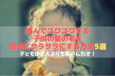 【プロが推薦】絡んで引っかかる子供や赤ちゃんの髪の毛を簡単に直す方法5選